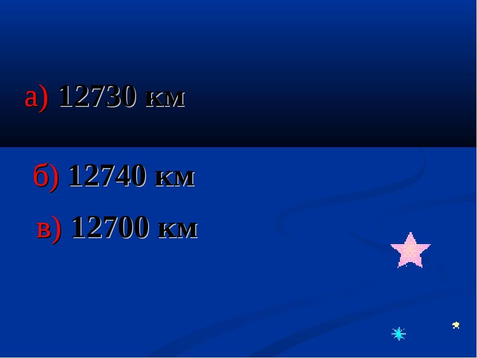 а) 12730 км б) 12740 км в) 12700 км