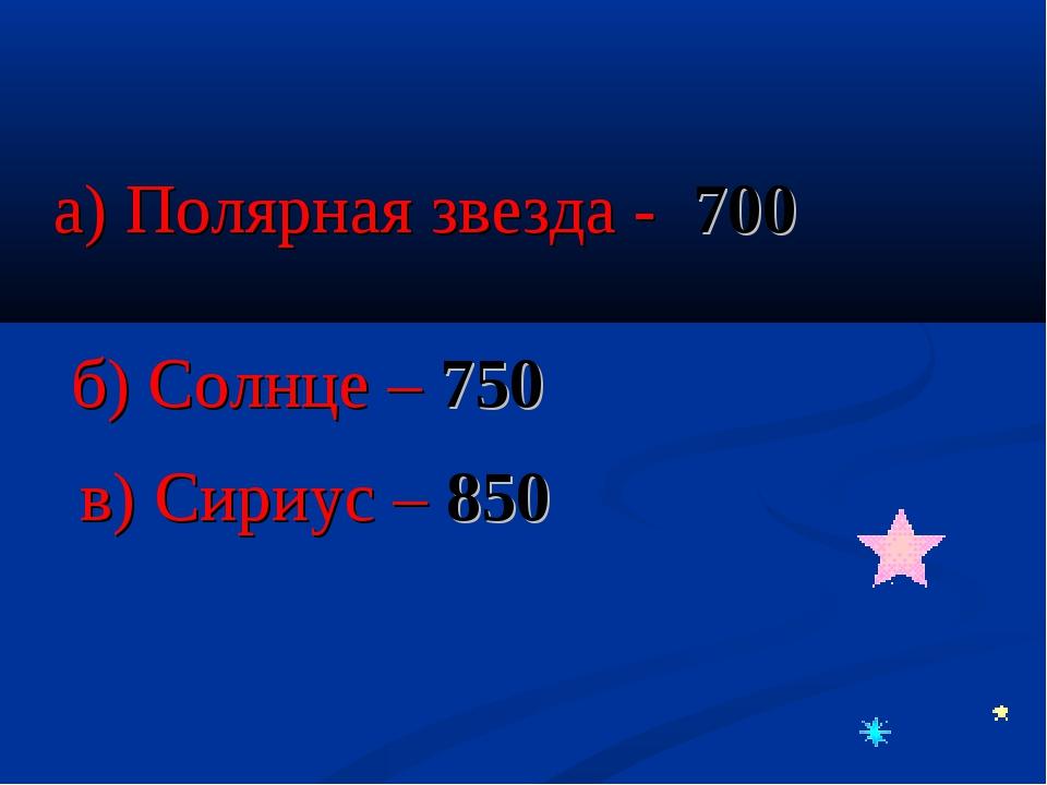 а) Полярная звезда - 700 б) Солнце – 750 в) Сириус – 850