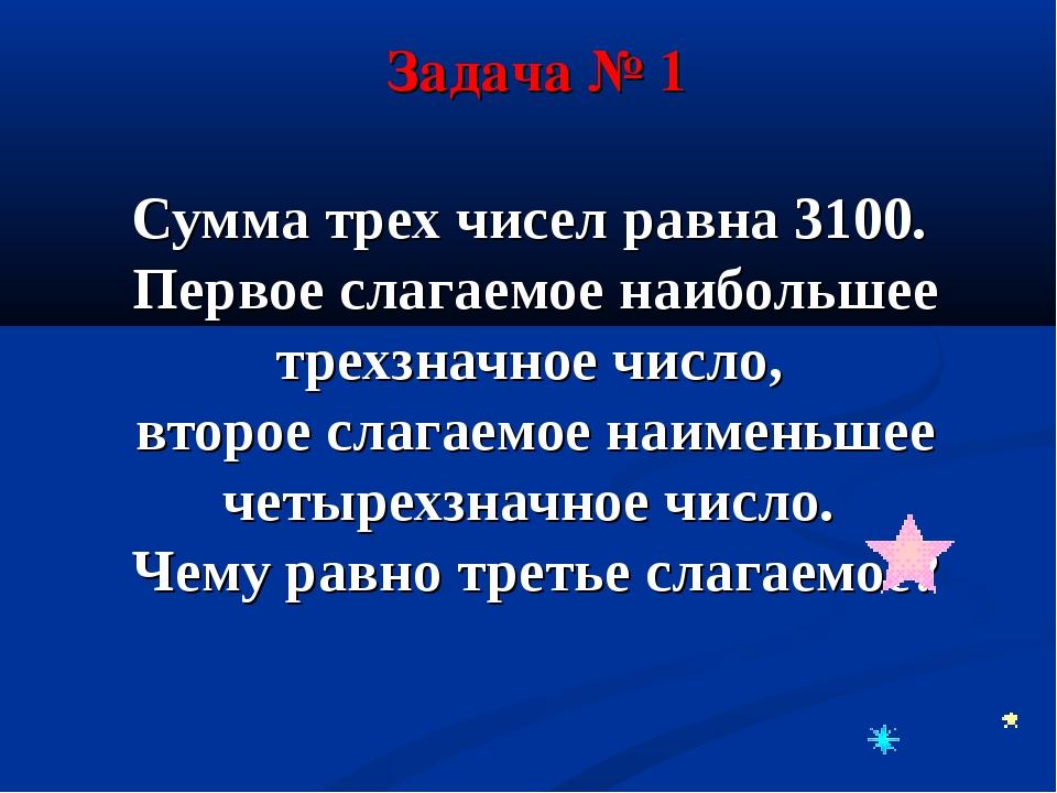 Сумма трех чисел равна 3100. Первое слагаемое наибольшее трехзначное число, в...