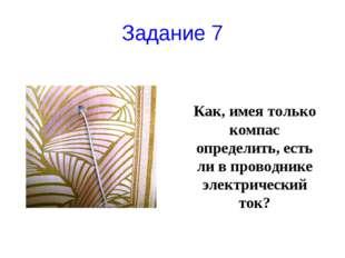 Задание 7 Как, имея только компас определить, есть ли в проводнике электричес