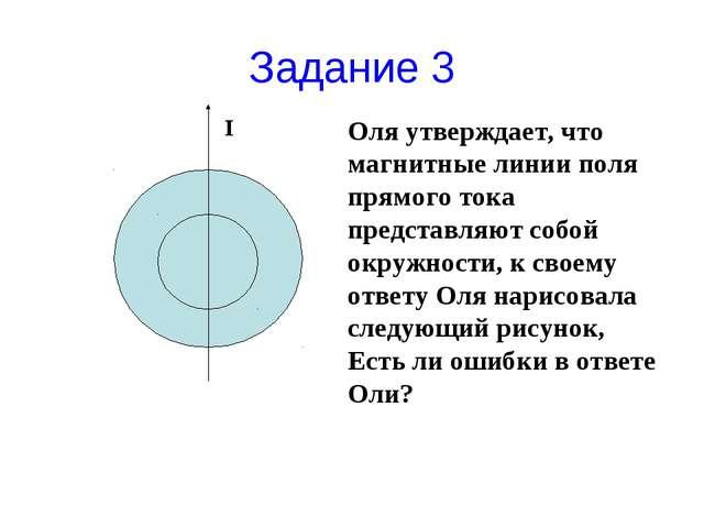Задание 3 Оля утверждает, что магнитные линии поля прямого тока представляют...