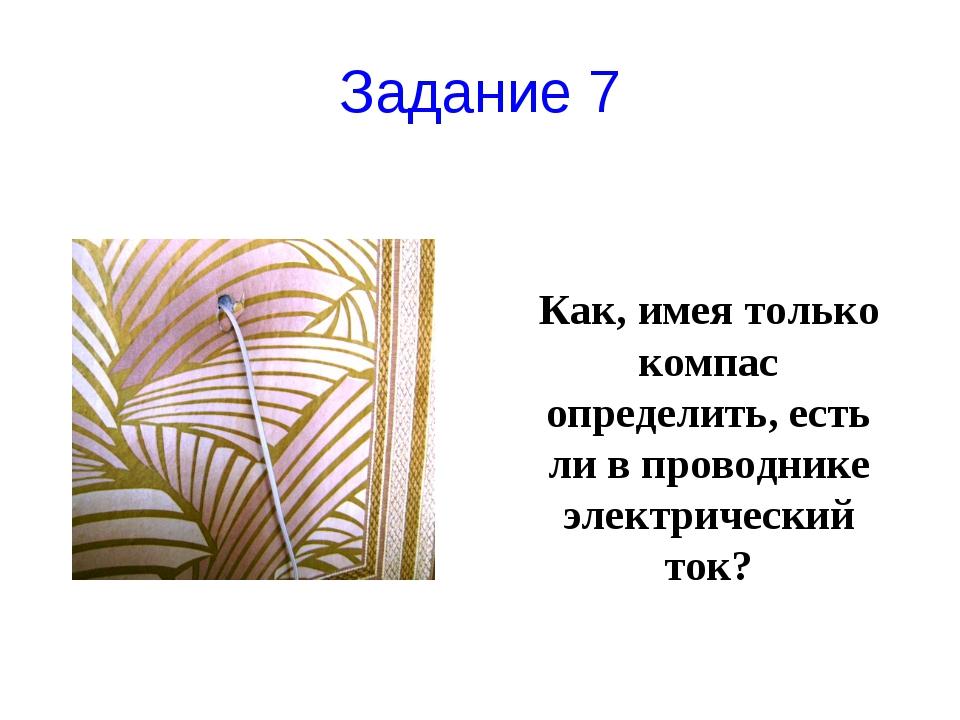 Задание 7 Как, имея только компас определить, есть ли в проводнике электричес...