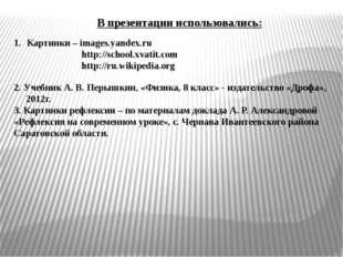 В презентации использовались: Картинки – images.yandex.ru http://school.xvati