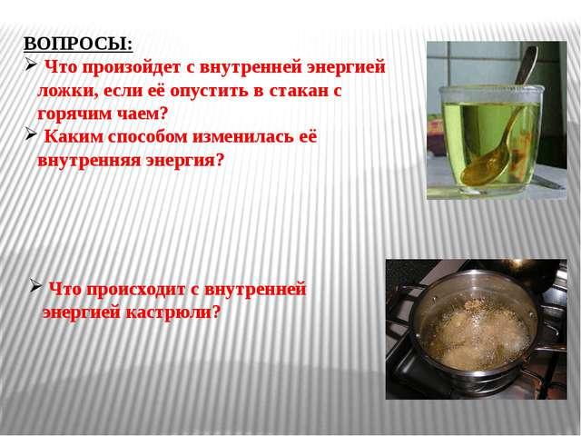 ВОПРОСЫ: Что произойдет с внутренней энергией ложки, если её опустить в стака...