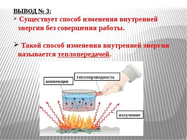 ВЫВОД № 3: Существует способ изменения внутренней энергии без совершения рабо...