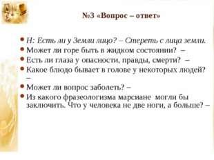№3 «Вопрос – ответ» Н: Есть ли у Земли лицо? – Стереть с лица земли. Может ли
