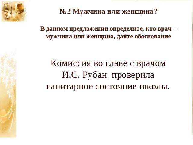 №2 Мужчина или женщина? В данном предложении определите, кто врач – мужчина и...