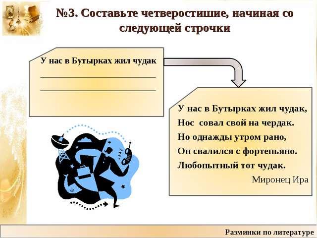 №3. Составьте четверостишие, начиная со следующей строчки У нас в Бутырках жи...