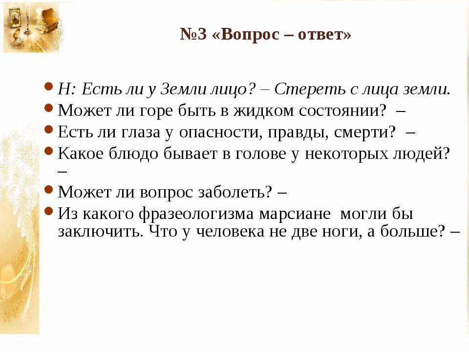 №3 «Вопрос – ответ» Н: Есть ли у Земли лицо? – Стереть с лица земли. Может ли...