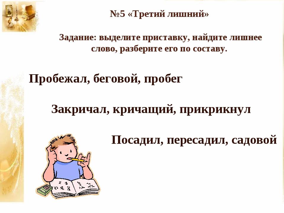 №5 «Третий лишний» Задание: выделите приставку, найдите лишнее слово, разбери...