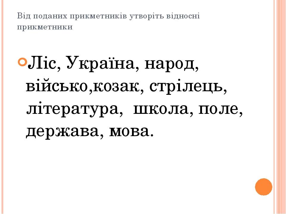 Від поданих прикметників утворіть відносні прикметники Ліс, Україна, народ, в...