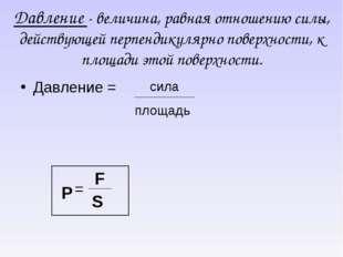 Давление - величина, равная отношению силы, действующей перпендикулярно повер