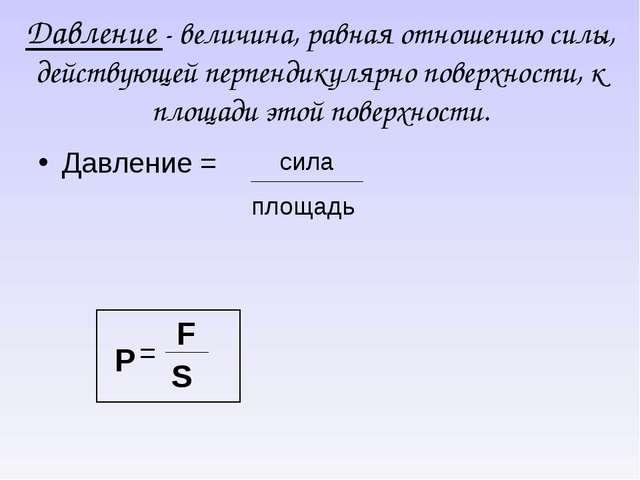 Давление - величина, равная отношению силы, действующей перпендикулярно повер...