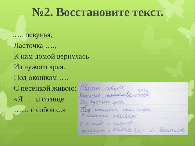 №2. Восстановите текст. ….. певунья, Ласточка …., К нам домой вернулась Из чу...