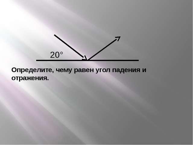 Определите, чему равен угол падения и отражения. 20°