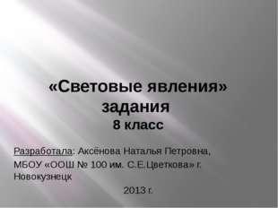 «Световые явления» задания 8 класс Разработала: Аксёнова Наталья Петровна, МБ