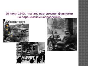 28 июня 1942г. –начало наступления фашистов на воронежском направлении.