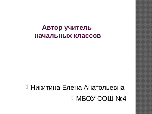 Автор учитель начальных классов Никитина Елена Анатольевна МБОУ СОШ №4