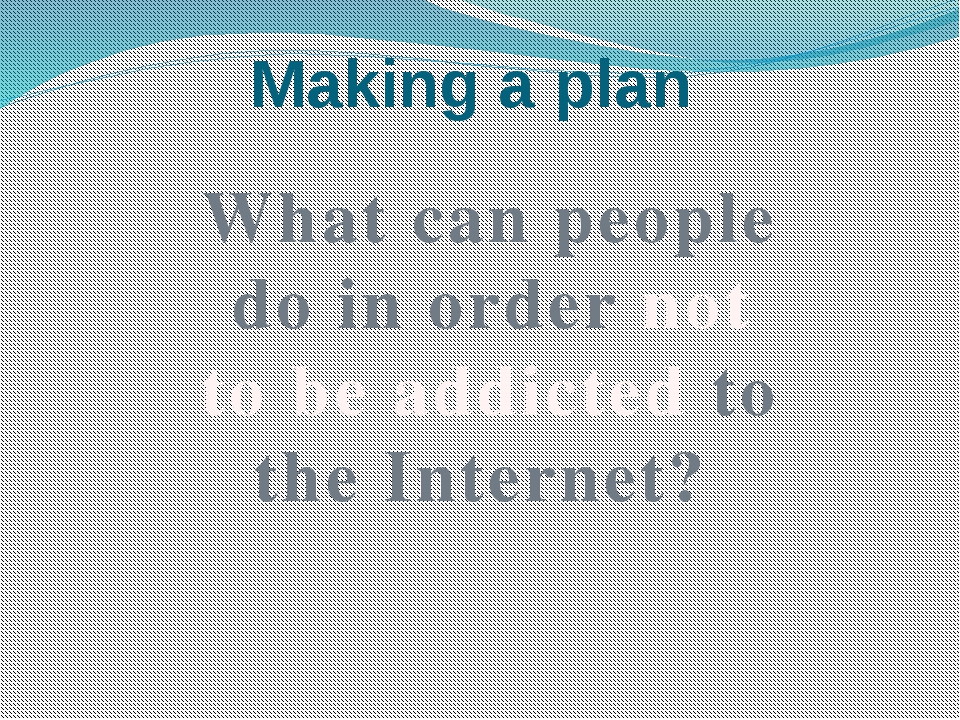 Making a plan What can people do in order not to be addicted to the Internet?