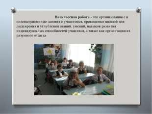 Внеклассная работа - это организованные и целенаправленные занятия с учащими
