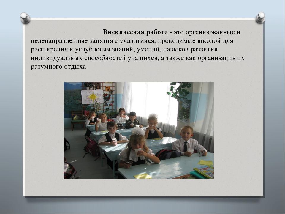Внеклассная работа - это организованные и целенаправленные занятия с учащими...