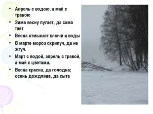 Апрель с водою, а май с травою Зима весну пугает, да сама тает Весна отмыкает