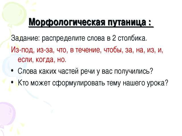 Морфологическая путаница : Задание: распределите слова в 2 столбика. Из-под,...