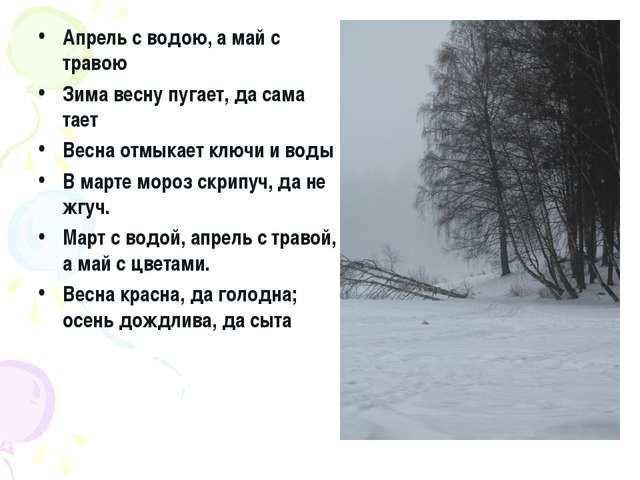 Апрель с водою, а май с травою Зима весну пугает, да сама тает Весна отмыкает...