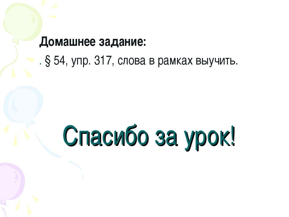 Спасибо за урок! Домашнее задание: . § 54, упр. 317, слова в рамках выучить.