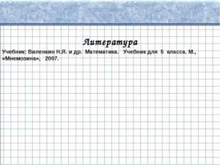 Литература Учебник: Виленкин Н.Я. и др. Математика. Учебник для 5 класса. М.,
