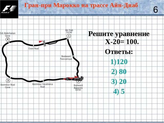 Решите уравнение Х-20= 100. Ответы: 1)120 2) 80 3) 20 4) 5 6 Гран-при Марокко...