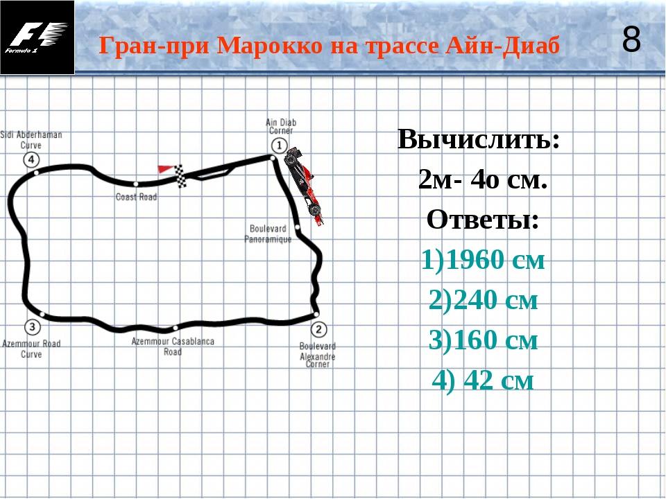 Гран-при Марокко на трассе Айн-Диаб 8 Вычислить: 2м- 4о см. Ответы: 1)1960 см...
