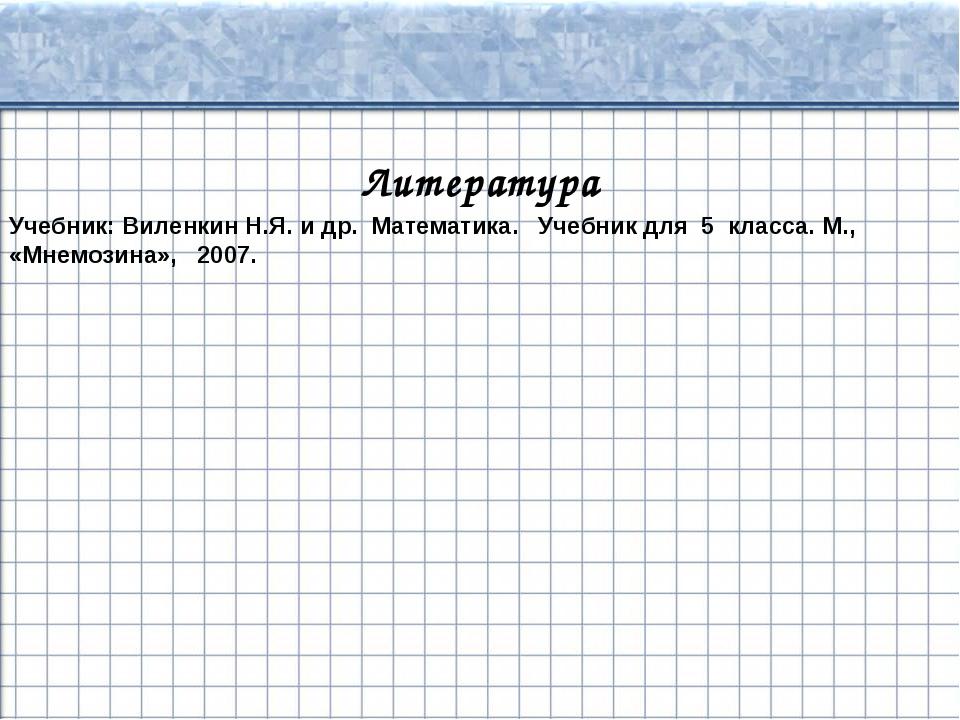 Литература Учебник: Виленкин Н.Я. и др. Математика. Учебник для 5 класса. М.,...