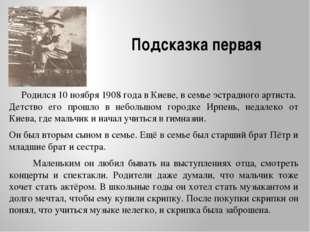 Подсказка первая Родился 10 ноября 1908 года в Киеве, в семье эстрадного арти