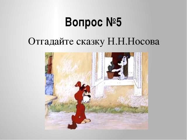 Вопрос №5 Отгадайте сказку Н.Н.Носова