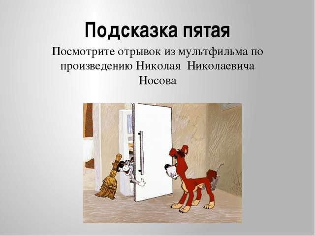 Подсказка пятая Посмотрите отрывок из мультфильма по произведению Николая Ник...