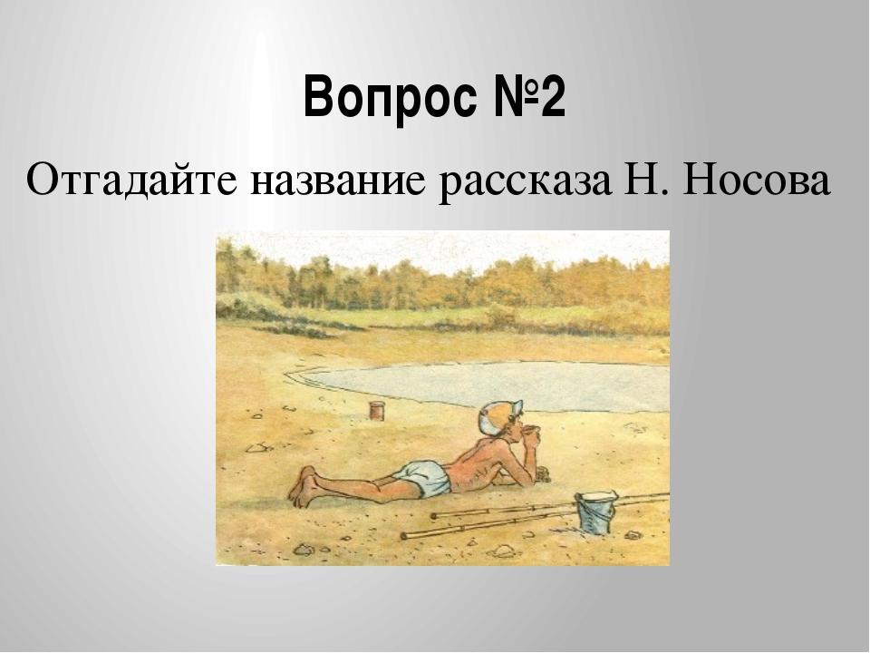 Вопрос №2 Отгадайте название рассказа Н. Носова