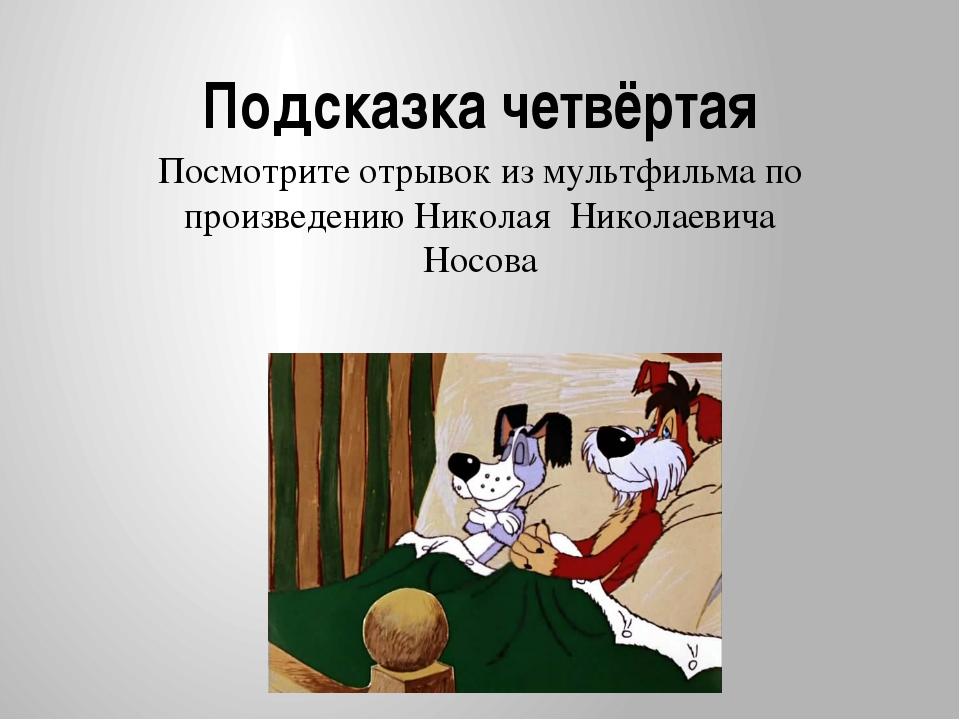 Подсказка четвёртая Посмотрите отрывок из мультфильма по произведению Николая...
