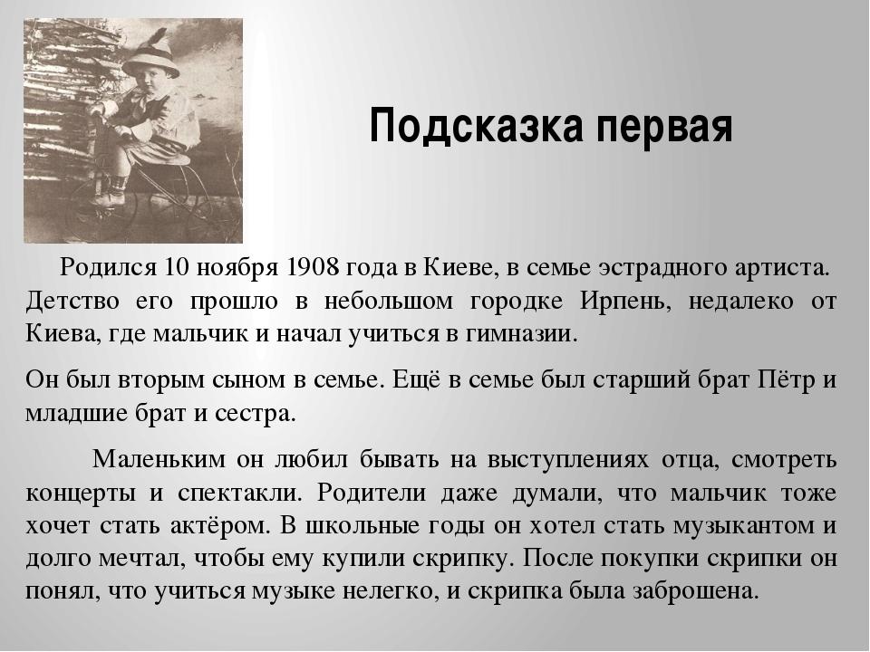 Подсказка первая Родился 10 ноября 1908 года в Киеве, в семье эстрадного арти...