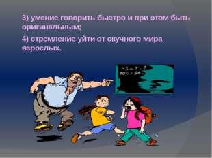 3) умение говорить быстро и при этом быть оригинальным; 4) стремление уйти от