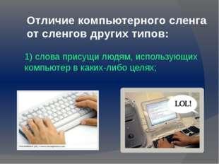Отличие компьютерного сленга от сленгов других типов: 1) слова присущи людям,