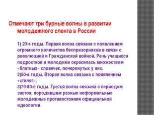Отмечают три бурные волны в развитии молодежного сленга в России 1) 20-е годы