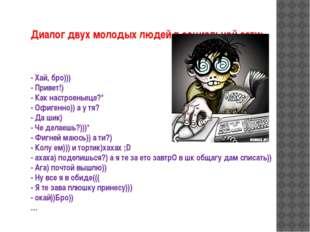 Диалог двух молодых людей в социальной сети: - Хай, бро))) - Привет!) - Как