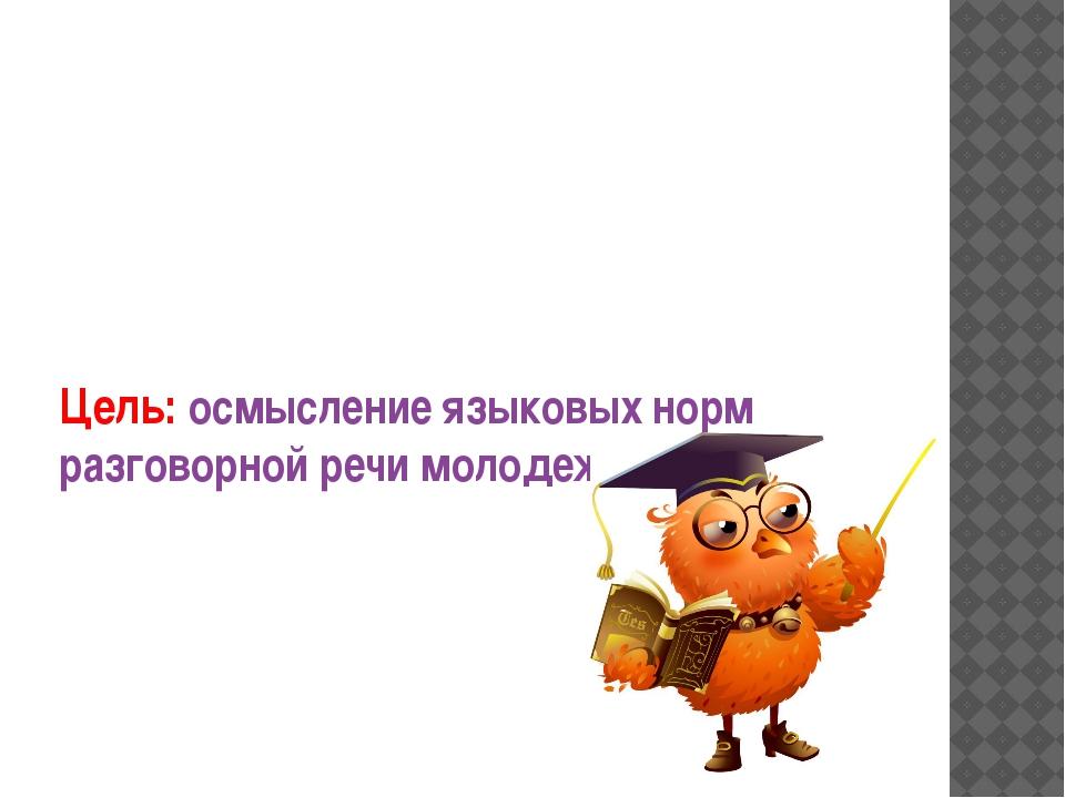 Цель: осмысление языковых норм разговорной речи молодежной среды.