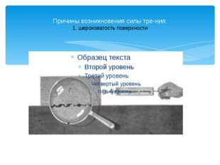 Причины возникновения силы трения: 1. шероховатость поверхности
