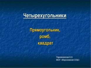 Четырехугольники Прямоугольник, ромб, квадрат Ларионовская Н.Н. МОУ «Морозовс