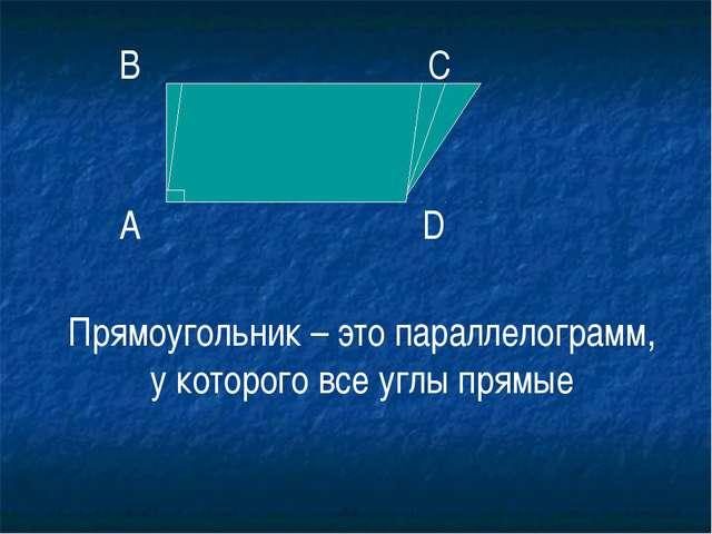 Прямоугольник – это параллелограмм, у которого все углы прямые А В С D