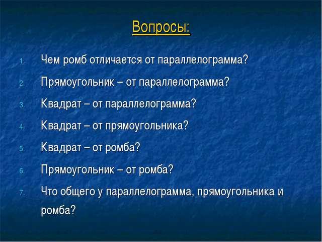 Вопросы: Чем ромб отличается от параллелограмма? Прямоугольник – от параллело...