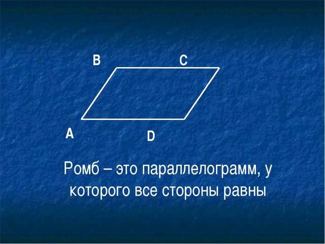 Ромб – это параллелограмм, у которого все стороны равны А В С D