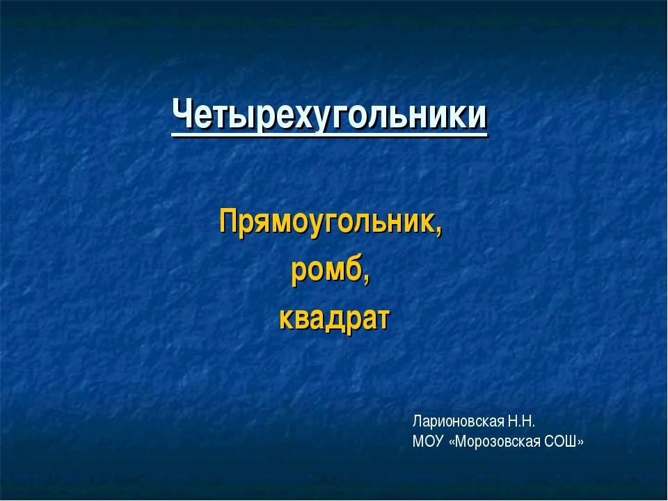 Четырехугольники Прямоугольник, ромб, квадрат Ларионовская Н.Н. МОУ «Морозовс...